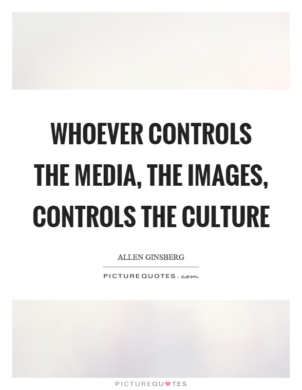 whoever controls the media controls the culture essay Whoever controls the media, controls the always lies a curtain between what you see and what actually happens and the source which lay downs the curtain is media.