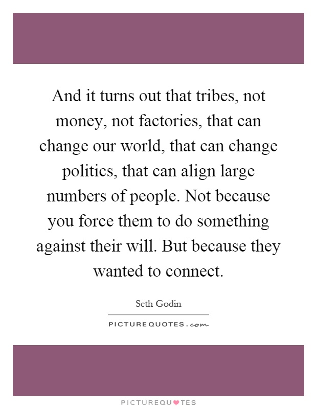 And it turns out that tribes, not money, not factories, that can change our world, that can change politics, that can align large numbers of people. Not because you force them to do something against their will. But because they wanted to connect Picture Quote #1
