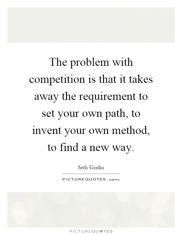 The problem with competition is that it takes away the requirement to set your own path, to invent your own method, to find a new way Picture Quote #1