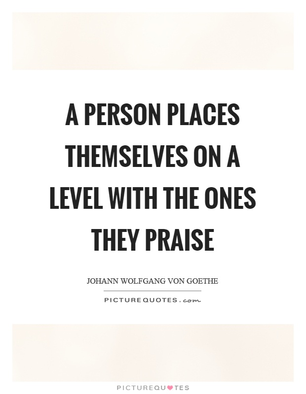 A person places themselves on a level with the ones they praise Picture Quote #1