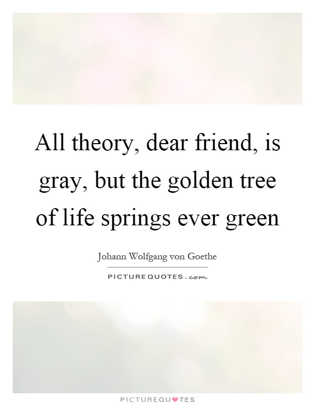 All theory, dear friend, is gray, but the golden tree of life springs ever green Picture Quote #1