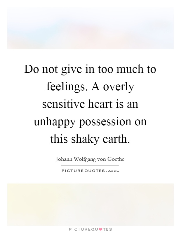 Do not give in too much to feelings. A overly sensitive heart is an unhappy possession on this shaky earth Picture Quote #1