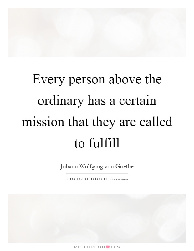 Every person above the ordinary has a certain mission that they are called to fulfill Picture Quote #1