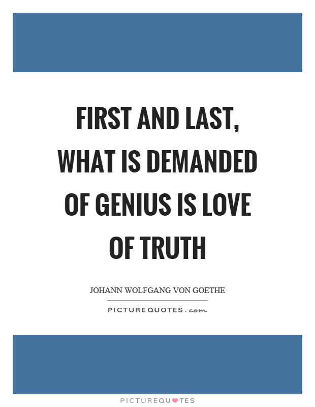 First and last, what is demanded of genius is love of truth Picture Quote #1