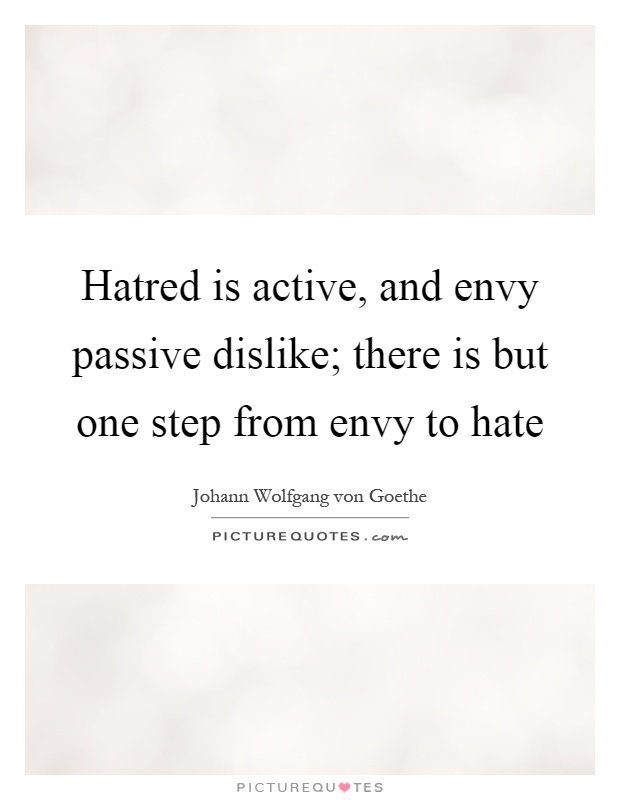 Hatred is active, and envy passive dislike; there is but one step from envy to hate Picture Quote #1