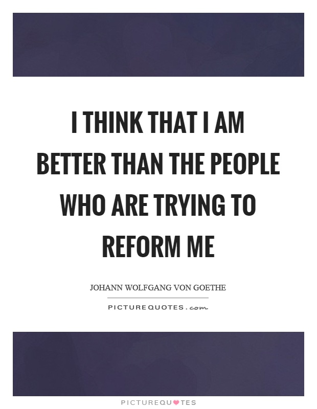 I think that I am better than the people who are trying to reform me Picture Quote #1