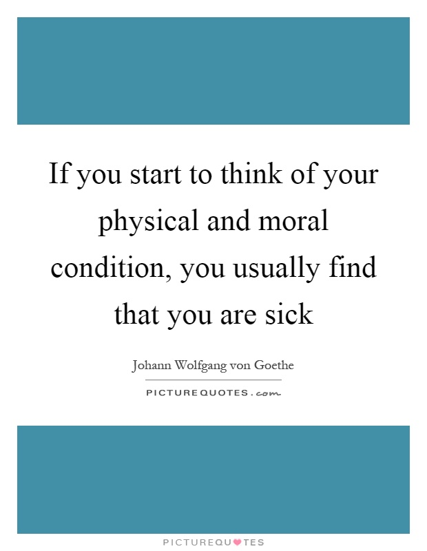 If you start to think of your physical and moral condition, you usually find that you are sick Picture Quote #1