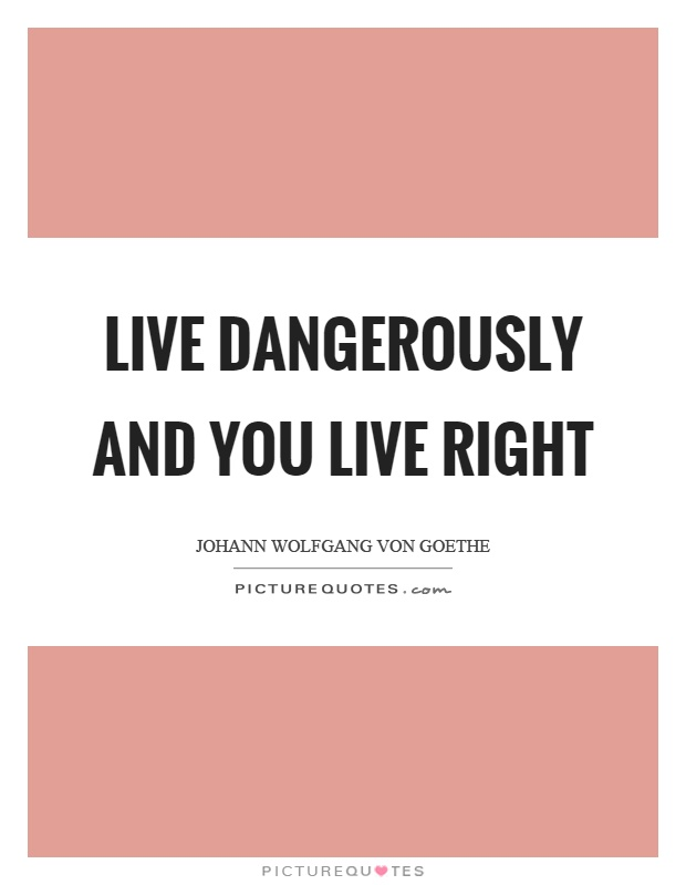 Live dangerously and you live right Picture Quote #1