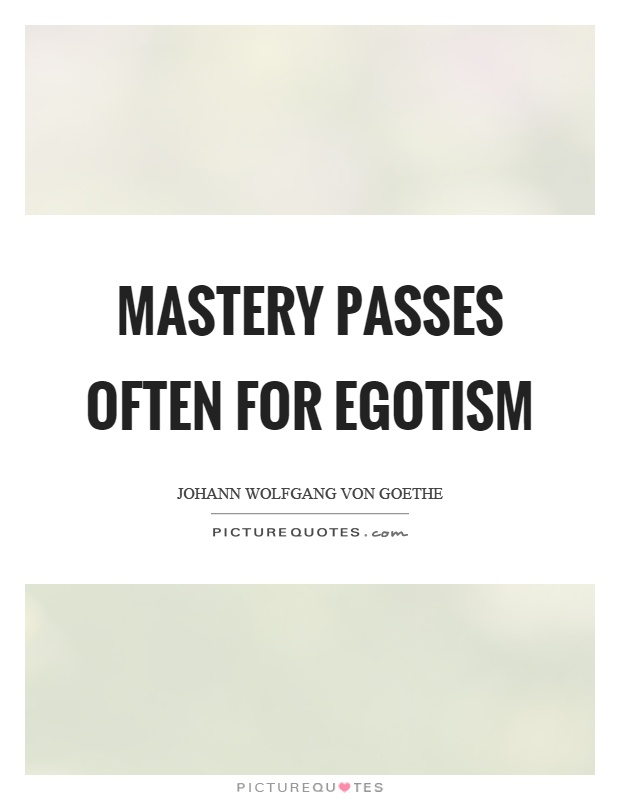 Mastery passes often for egotism Picture Quote #1