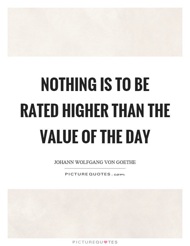 Nothing is to be rated higher than the value of the day Picture Quote #1