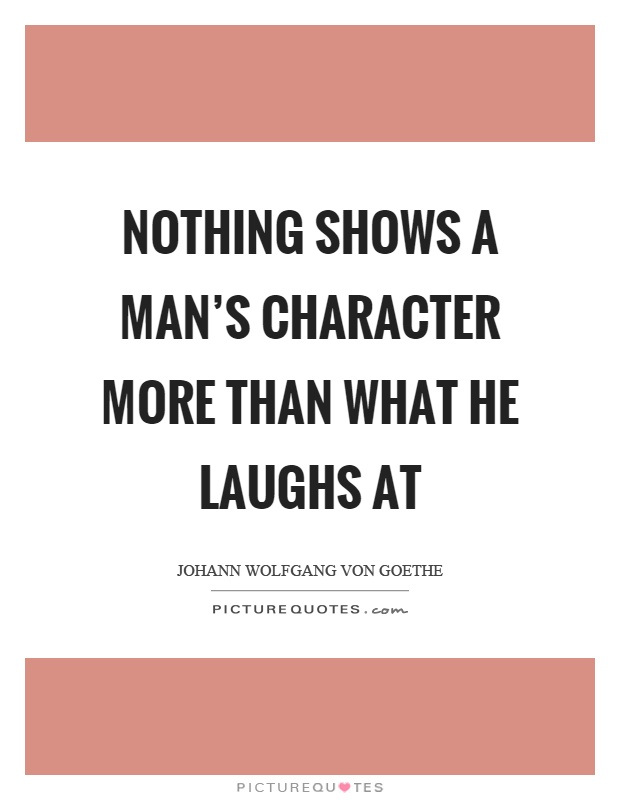 Nothing shows a man's character more than what he laughs at Picture Quote #1