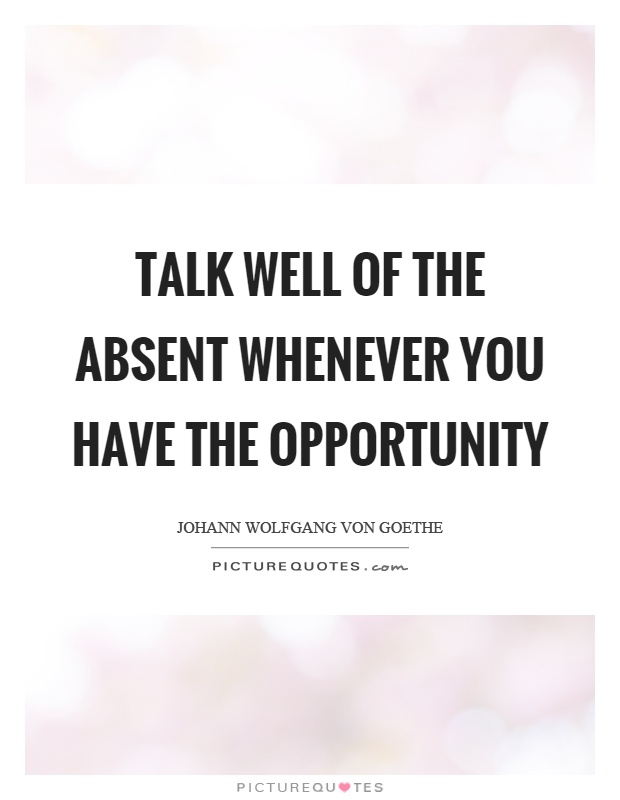 Talk well of the absent whenever you have the opportunity Picture Quote #1