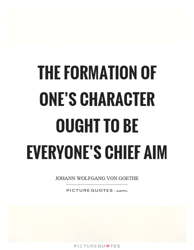 The formation of one's character ought to be everyone's chief aim Picture Quote #1