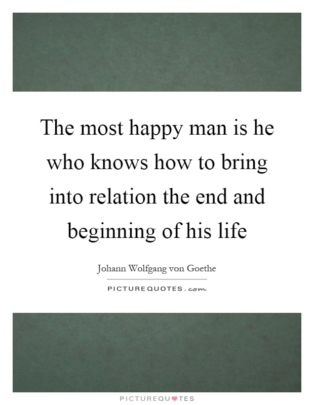 The most happy man is he who knows how to bring into relation the end and beginning of his life Picture Quote #1