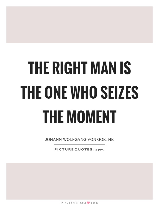 The right man is the one who seizes the moment Picture Quote #1