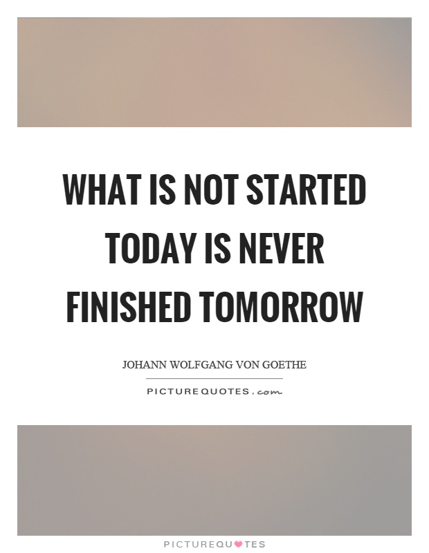 What is not started today is never finished tomorrow Picture Quote #1
