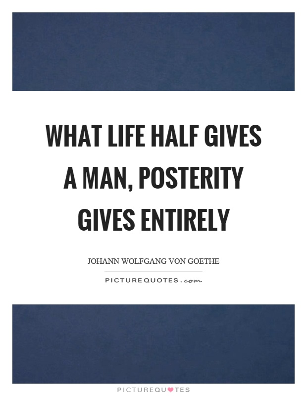 What life half gives a man, posterity gives entirely Picture Quote #1
