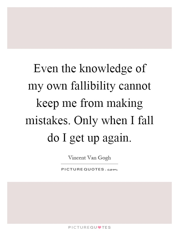 Even the knowledge of my own fallibility cannot keep me from making mistakes. Only when I fall do I get up again Picture Quote #1