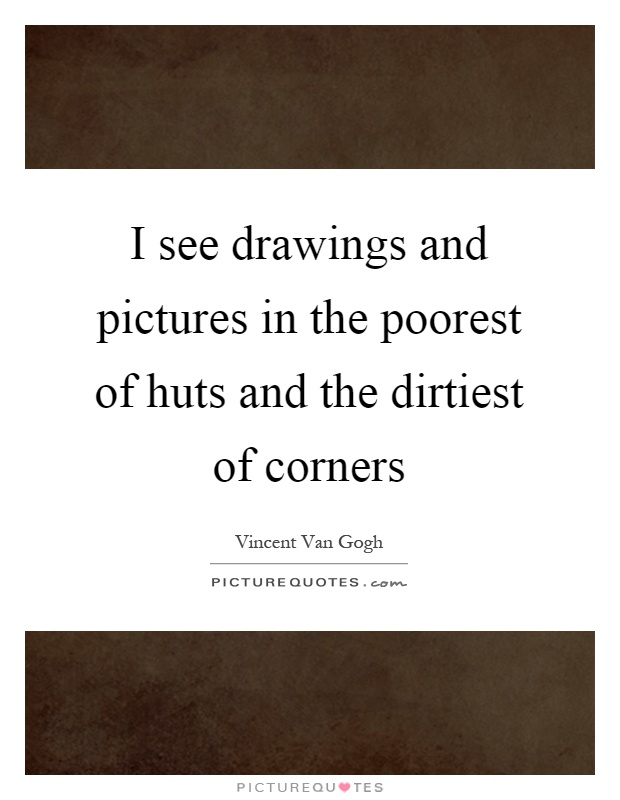 I see drawings and pictures in the poorest of huts and the dirtiest of corners Picture Quote #1