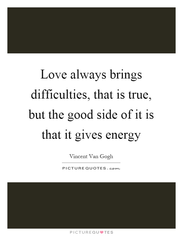 Love always brings difficulties, that is true, but the good side of it is that it gives energy Picture Quote #1