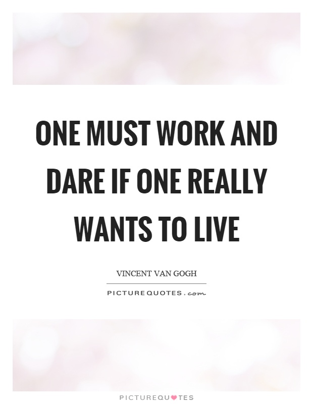 One must work and dare if one really wants to live Picture Quote #1