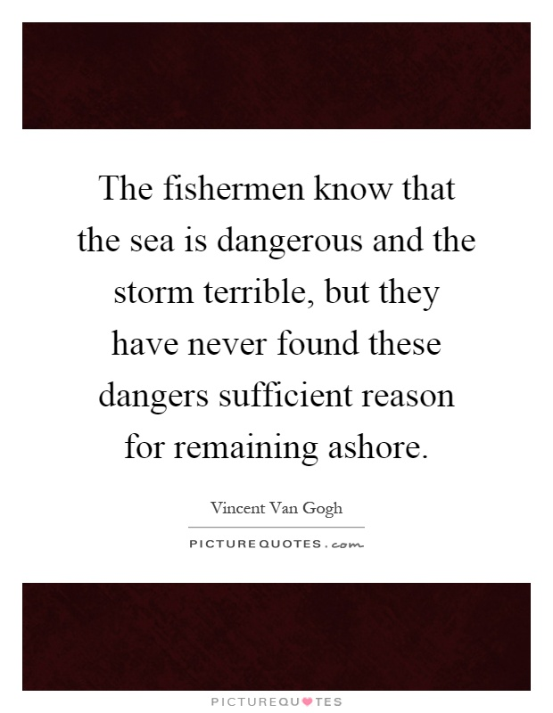 The fishermen know that the sea is dangerous and the storm terrible, but they have never found these dangers sufficient reason for remaining ashore Picture Quote #1