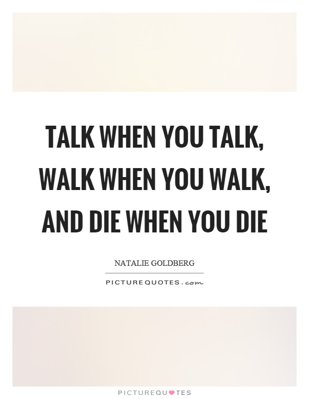 Talk when you talk, walk when you walk, and die when you die Picture Quote #1