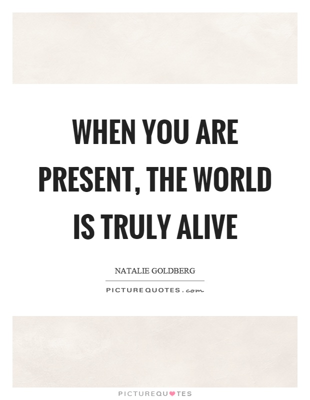 When you are present, the world is truly alive Picture Quote #1