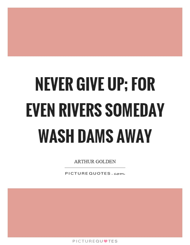 Never give up; for even rivers someday wash dams away Picture Quote #1