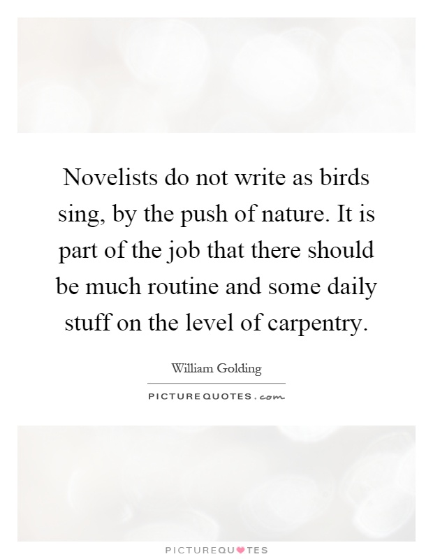 Novelists do not write as birds sing, by the push of nature. It is part of the job that there should be much routine and some daily stuff on the level of carpentry Picture Quote #1