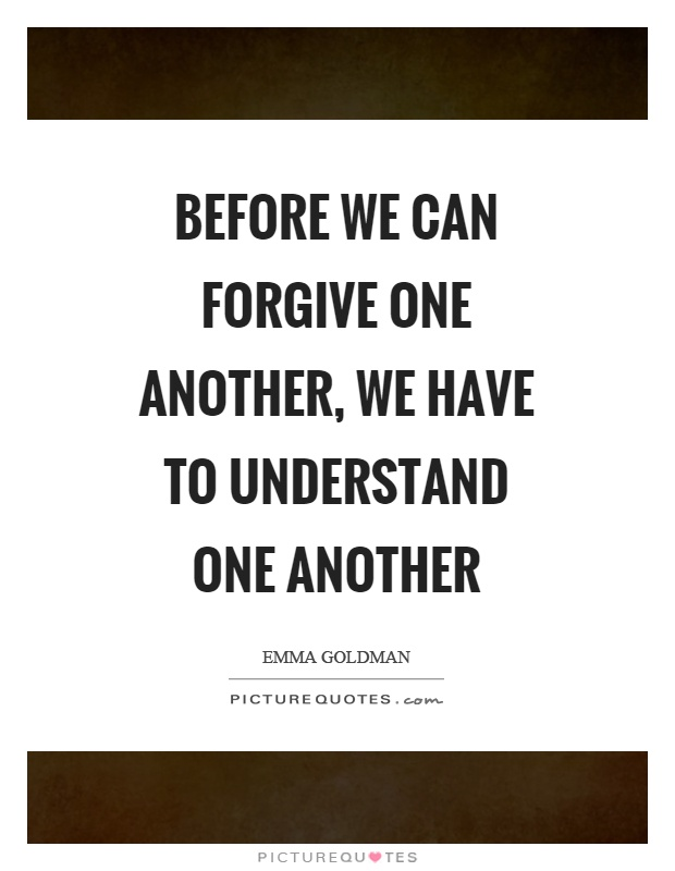 Before we can forgive one another, we have to understand one another Picture Quote #1