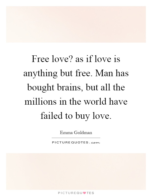 Free love? as if love is anything but free. Man has bought brains, but all the millions in the world have failed to buy love Picture Quote #1