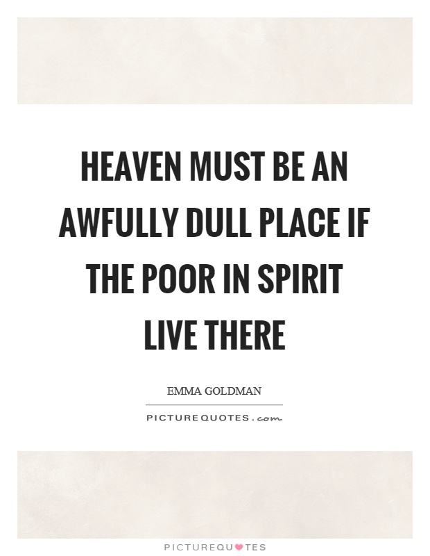 Heaven must be an awfully dull place if the poor in spirit live there Picture Quote #1