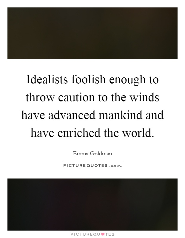 Idealists foolish enough to throw caution to the winds have advanced mankind and have enriched the world Picture Quote #1