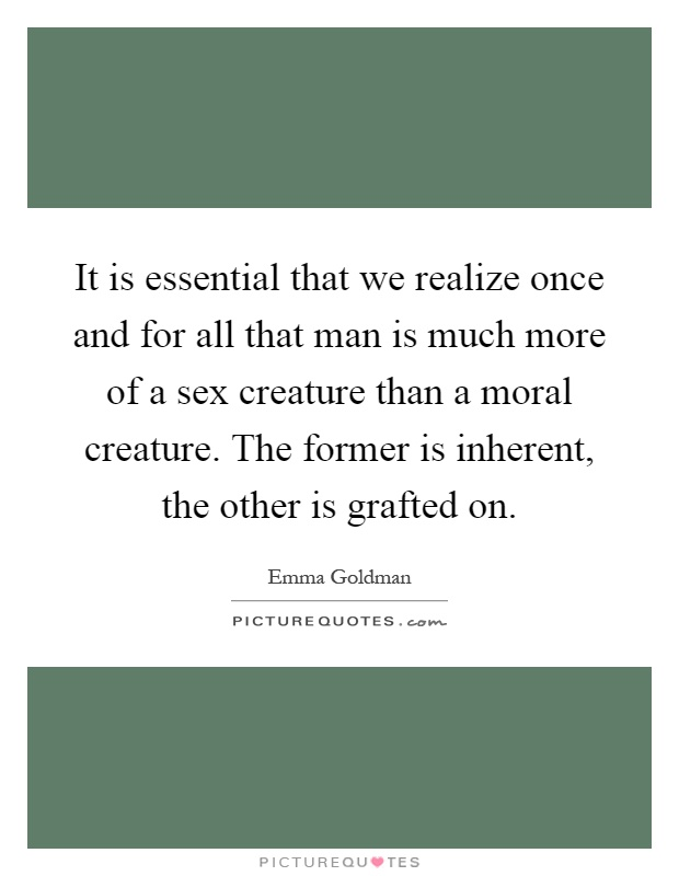 It is essential that we realize once and for all that man is much more of a sex creature than a moral creature. The former is inherent, the other is grafted on Picture Quote #1