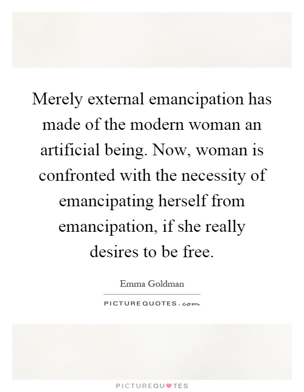 Merely external emancipation has made of the modern woman an artificial being. Now, woman is confronted with the necessity of emancipating herself from emancipation, if she really desires to be free Picture Quote #1