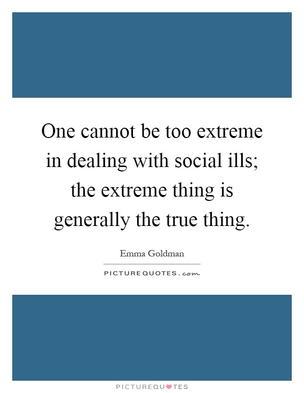 One cannot be too extreme in dealing with social ills; the extreme thing is generally the true thing Picture Quote #1