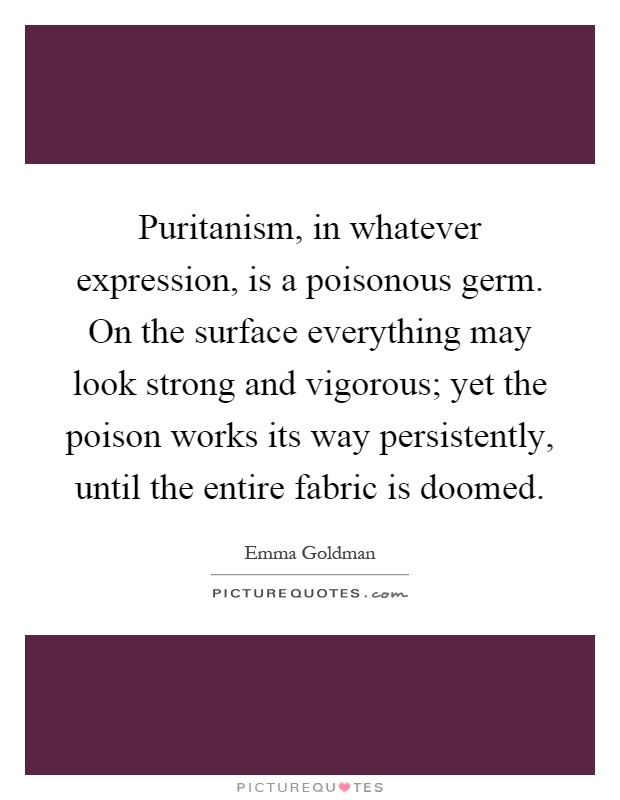 Puritanism, in whatever expression, is a poisonous germ. On the surface everything may look strong and vigorous; yet the poison works its way persistently, until the entire fabric is doomed Picture Quote #1