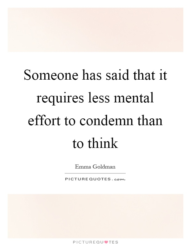 Someone has said that it requires less mental effort to condemn than to think Picture Quote #1