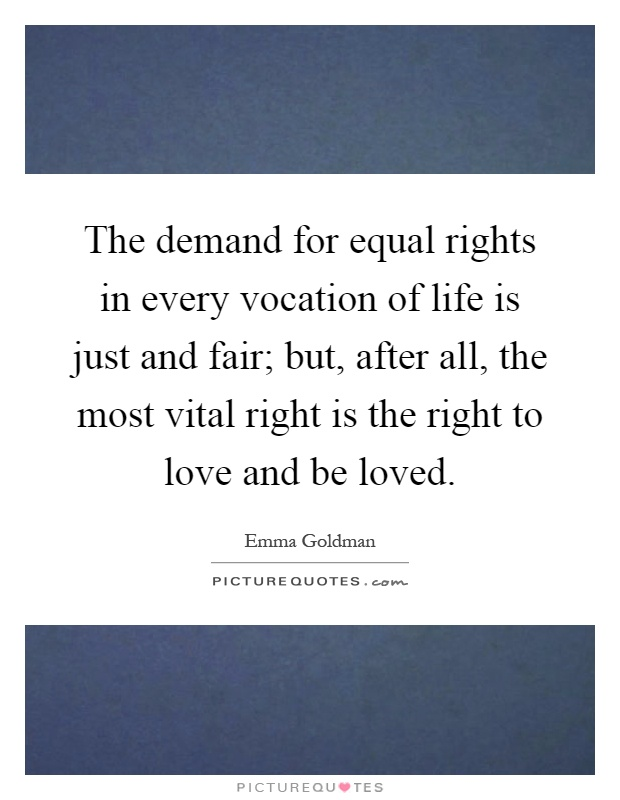 The demand for equal rights in every vocation of life is just and fair; but, after all, the most vital right is the right to love and be loved Picture Quote #1