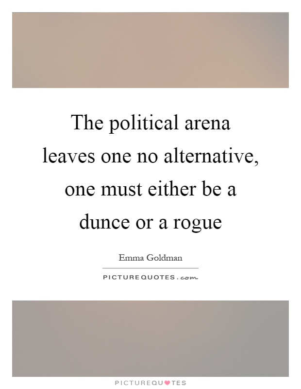 The political arena leaves one no alternative, one must either be a dunce or a rogue Picture Quote #1
