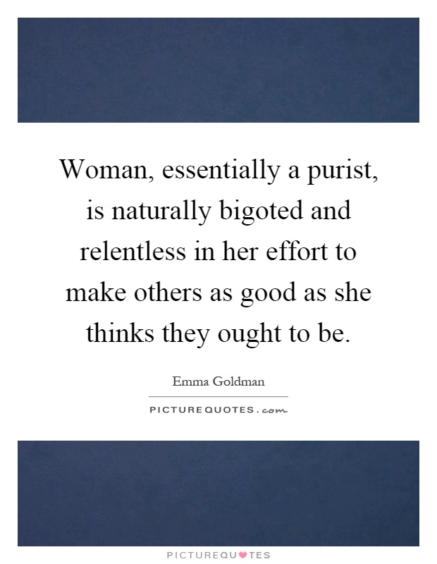 Woman, essentially a purist, is naturally bigoted and relentless in her effort to make others as good as she thinks they ought to be Picture Quote #1