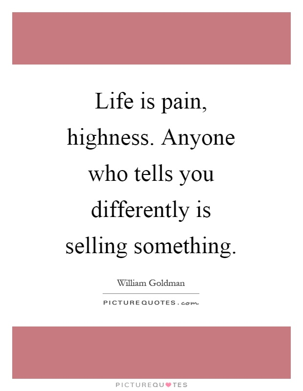 Life is pain, highness. Anyone who tells you differently is selling something Picture Quote #1