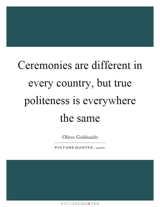 Ceremonies are different in every country, but true politeness is everywhere the same Picture Quote #1
