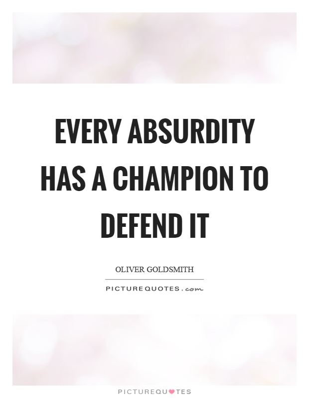 Every absurdity has a champion to defend it Picture Quote #1