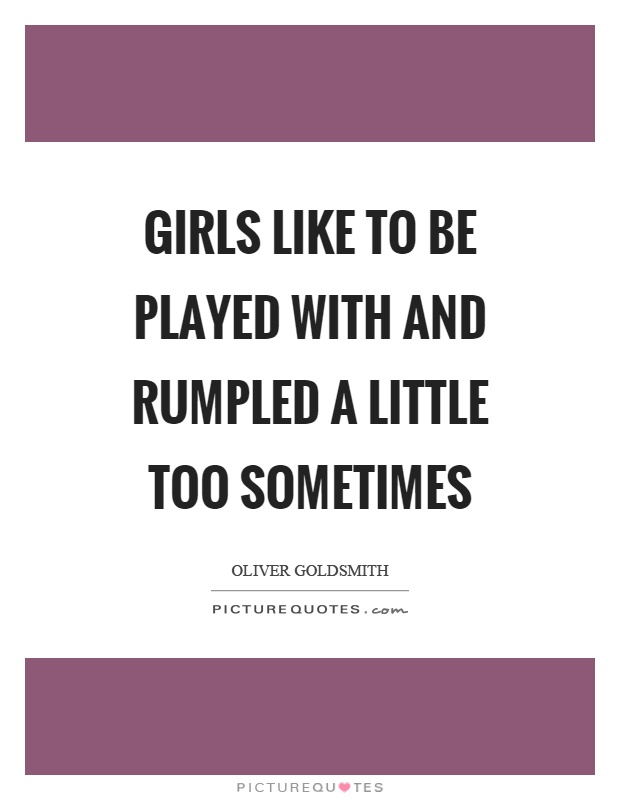 Girls like to be played with and rumpled a little too sometimes Picture Quote #1