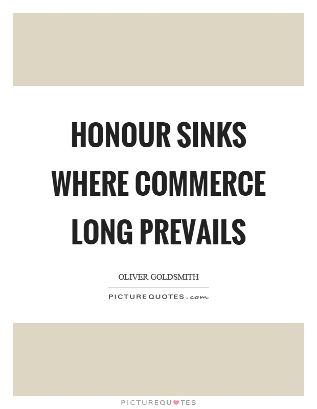 Honour sinks where commerce long prevails Picture Quote #1