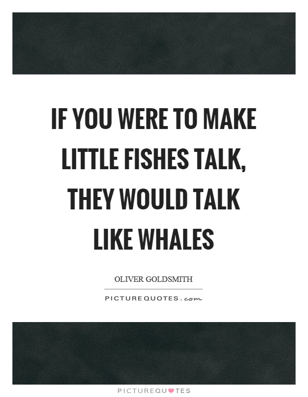 If you were to make little fishes talk, they would talk like whales Picture Quote #1