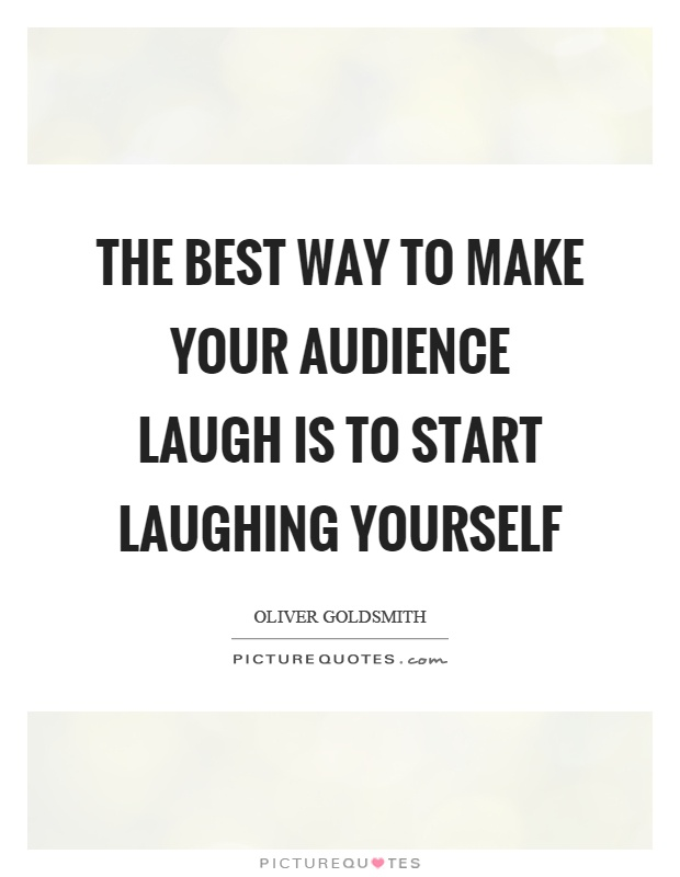 The best way to make your audience laugh is to start laughing yourself Picture Quote #1