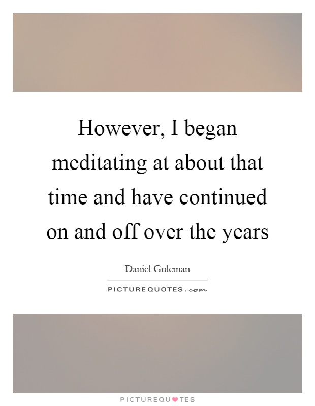 However, I began meditating at about that time and have continued on and off over the years Picture Quote #1